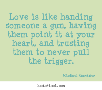 Love quote - Love is like handing someone a gun, having..