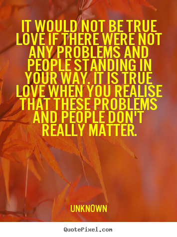 Unknown image quotes - It would not be true love if there were not any problems and people.. - Love quotes
