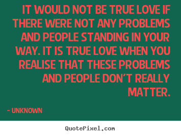 It would not be true love if there were not any problems and people.. Unknown popular love quote