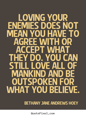 Diy picture quotes about love - Loving your enemies does not mean you have to agree with or..