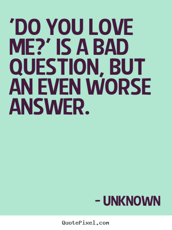 Quotes about love - \'do you love me?\' is a bad question, but ...