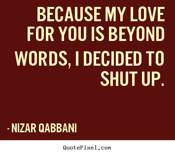 Create your own picture quotes about love - Because my love for you is beyond words, i decided to shut up.