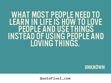 Love quotes - What most people need to learn in life is how to ...