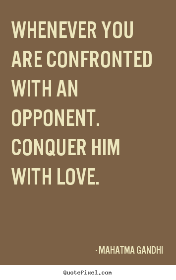 Whenever you are confronted with an opponent. conquer him with.. Mahatma Gandhi  love quote