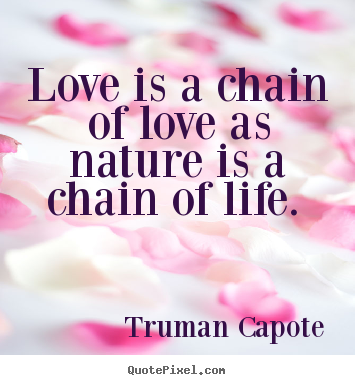 Truman Capote picture quotes - Love is a chain of love as nature is a chain of.. - Love quote