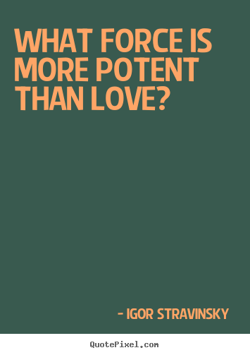 Quote about love - What force is more potent than love?