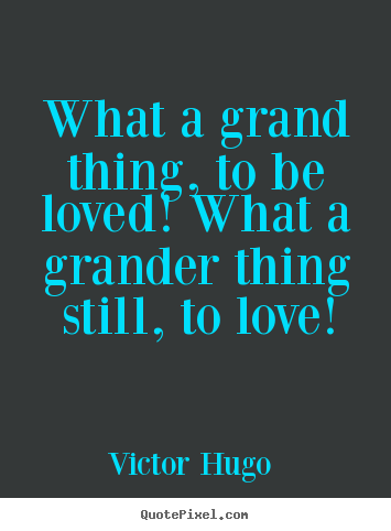 What a grand thing, to be loved! what a grander.. Victor Hugo  great love quote