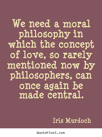 Moral Quotes About Love Amusing Iris Murdoch Picture Quotes  We Need A Moral Philosophy In Which