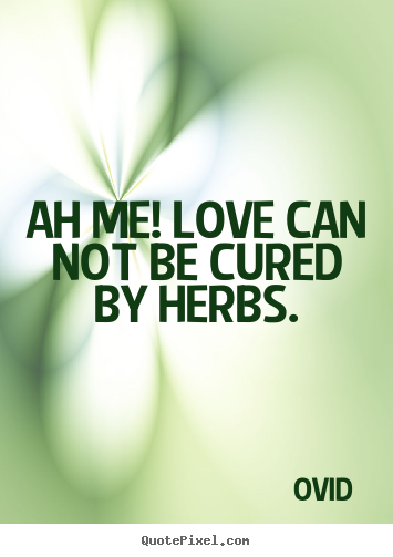Quote about love - Ah me! love can not be cured by herbs.