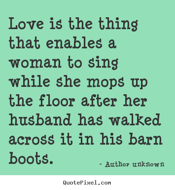 Quote about love - Love is the thing that enables a woman to sing while..