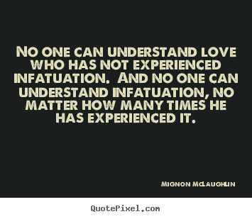 No one can understand love who has not experienced.. Mignon McLaughlin top love quotes