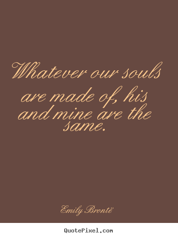 Love quote - Whatever our souls are made of, his and mine..
