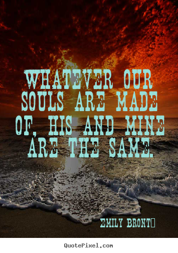 Whatever our souls are made of, his and mine are the same. Emily Brontë top love quotes