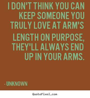 Unknown picture quote - I don't think you can keep someone you truly love at arm's length on.. - Love quote