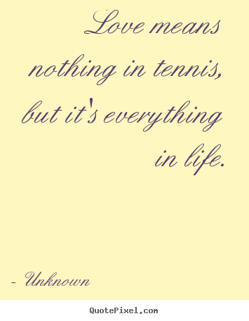 Unknown photo quote - Love means nothing in tennis, but it's everything in.. - Love quote
