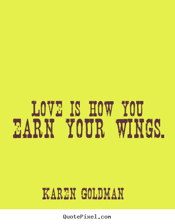 Love is how you earn your wings. Karen Goldman top love quotes