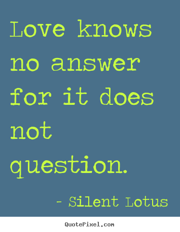 Love knows no answer for it does not question. Silent Lotus best love quotes