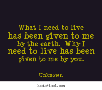 Quotes about love - What i need to live has been given to me by the earth. ..