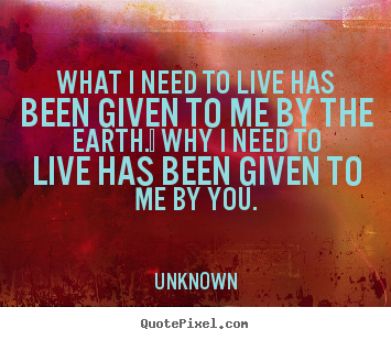 Unknown image quote - What i need to live has been given to me by the earth.  why i need.. - Love quote
