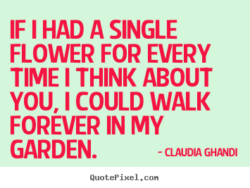 Claudia Ghandi photo quotes - If i had a single flower for every time i think.. - Love quotes