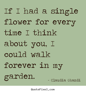 Quotes about love - If i had a single flower for every time i think..