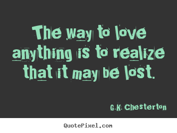 G Quotes On Love : Sayings about love - The way to love anything is to realize that it ...