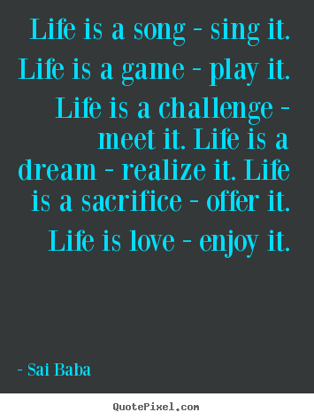 Create your own picture quotes about love - Life is a song - sing it. life is a game - play it. life is a challenge..