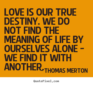 Love is our true destiny. we do not find the meaning of life by.. Thomas Merton famous love quotes