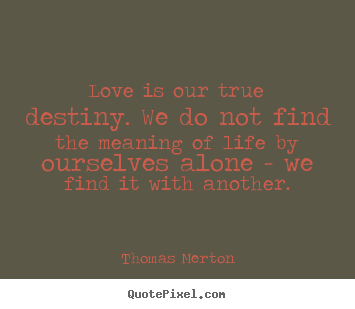 Love quotes - Love is our true destiny. we do not find the meaning..