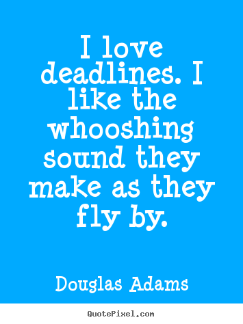 I love deadlines. i like the whooshing sound they make as they fly by. Douglas Adams greatest love quotes