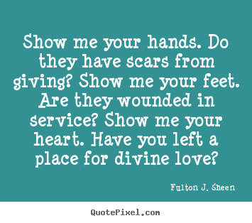 Show me your hands. do they have scars from giving? show me your feet... Fulton J. Sheen famous love quote