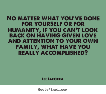 Lee Iacocca picture quote - No matter what you've done for yourself or for humanity,.. - Love quote