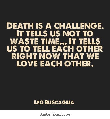 Superbe Quotes About Love   Death Is A Challenge. It Tells Us Not To Waste.
