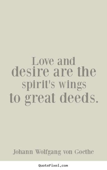 Quotes about love - Love and desire are the spirit's wings to great deeds.