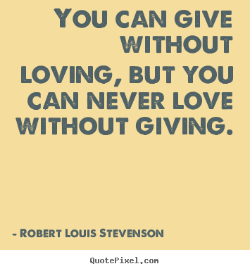 Quotes about love - You can give without loving, but you can never love without..