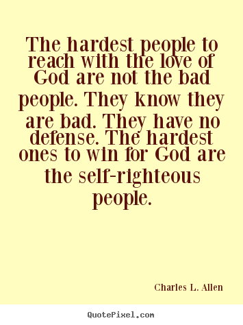 The hardest people to reach with the love of god are not the bad people... Charles L. Allen love sayings