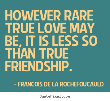 Quotes About True Love And Friendship Inspiration However Rare True Love May Be It Is Less So Than True Friendship