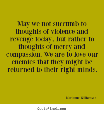 Make picture quotes about love - May we not succumb to thoughts of violence and revenge..