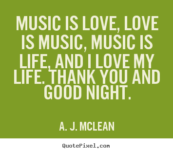 Love quotes - Music is love, love is music, music is life, and i love my life...