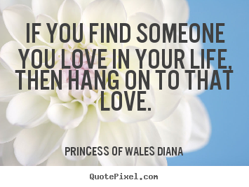 Quotes about love - If you find someone you love in your life, then hang on to that..