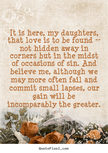 Quote about love - It is here, my daughters, that love is to be found -- not hidden..