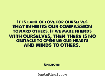 Design your own picture quotes about love - It is lack of love for ourselves that inhibits our compassion..