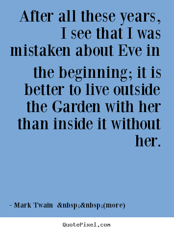 Mark Twain    (more) picture quotes - After all these years, i see that i was mistaken about eve in the.. - Love quotes
