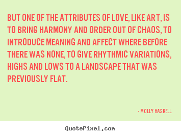 Quotes about love - But one of the attributes of love, like art, is to bring harmony and..