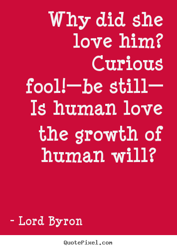 Why did she love him? curious fool!—be still— is human.. Lord Byron top love quote