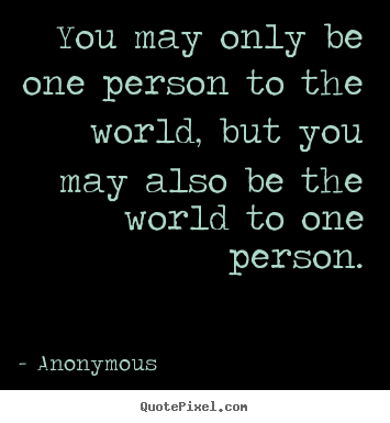 Love quotes - You may only be one person to the world, but you may also..