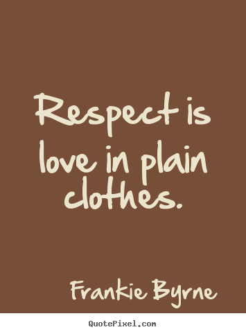 How To Make Picture Quotes About Love   Respect Is Love In Plain Clothes.