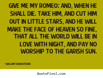 Quotes about love - Give me my romeo; and, when he shall die. take..