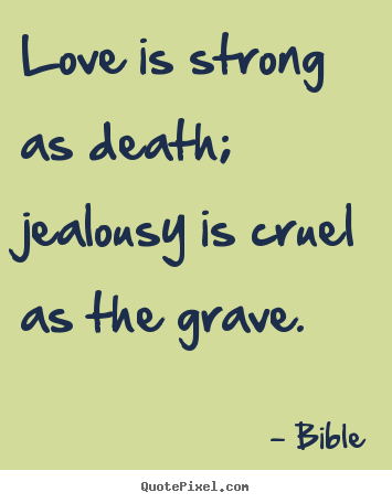 Bible Picture Quote   Love Is Strong As Death; Jealousy Is Cruel As.
