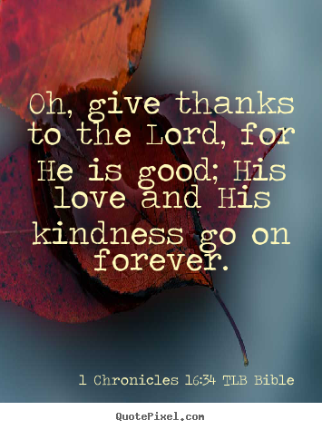 Oh, give thanks to the lord, for he is good; his love and.. 1 Chronicles 16:34 TLB Bible  love quote